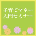 6月13日・16日、北千住にて開催! 新米パパママ応援企画! 「子育てマネー入門セミナー」