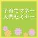 6月3日・7日、江戸川区西葛西にて開催! 新米パパママ応援企画! 「子育てマネー入門セミナー」