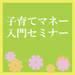 7月3日・7日、横浜にて開催! 新米パパママ応援企画! 「子育てマネー入門セミナー」