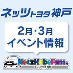 <ネッツトヨタ神戸>2月・3月も各店で楽しいがいっぱい♪